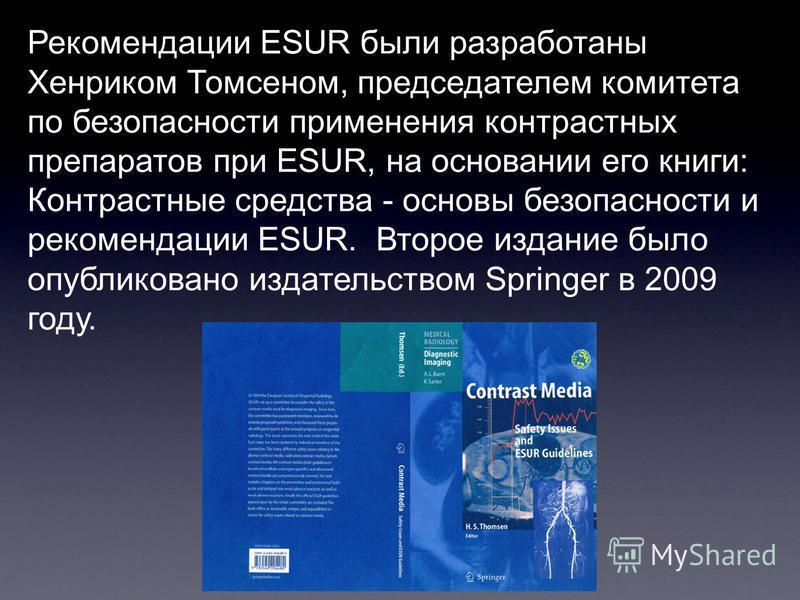 Рекомендации ESUR были разработаны Хенриком Томсеном, председателем комитета по безопасности применения контрастных препаратов при ESUR, на основании его книги: Контрастные средства - основы безопасности и рекомендации ESUR. Второе издание было опубл