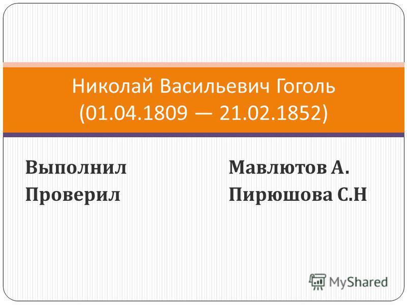 Выполнил Мавлютов А. Проверил Пирюшова С. Н Николай Васильевич Гоголь (01.04.1809 21.02.1852)