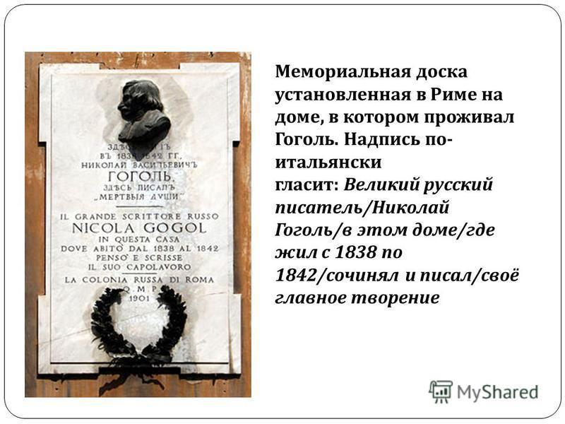 Мемориальная доска установленная в Риме на доме, в котором проживал Гоголь. Надпись по - итальянски гласит : Великий русский писатель / Николай Гоголь / в этом доме / где жил с 1838 по 1842/ сочинял и писал / своё главное творение