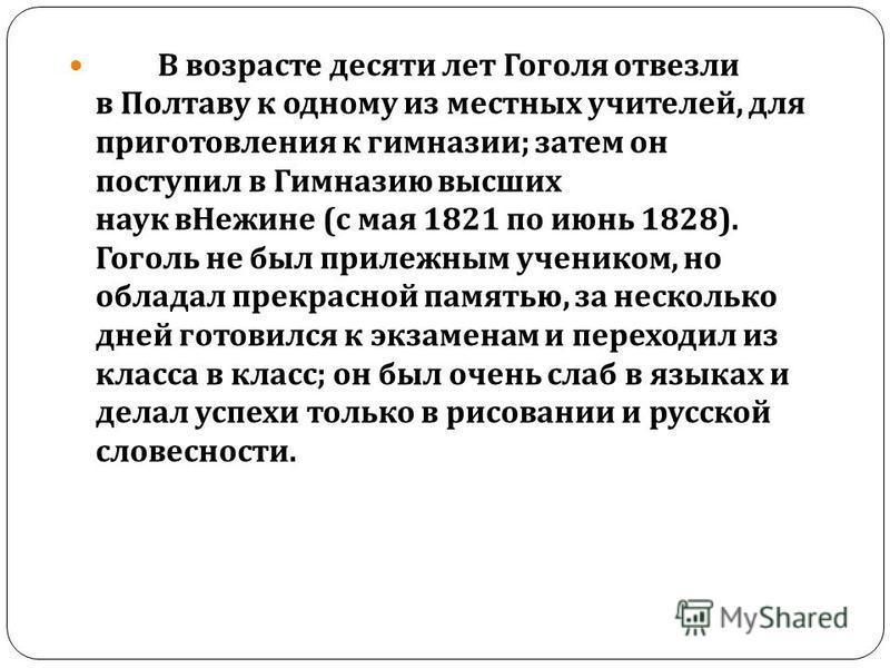 В возрасте десяти лет Гоголя отвезли в Полтаву к одному из местных учителей, для приготовления к гимназии ; затем он поступил в Гимназию высших наук в Нежине ( с мая 1821 по июнь 1828). Гоголь не был прилежным учеником, но обладал прекрасной памятью,