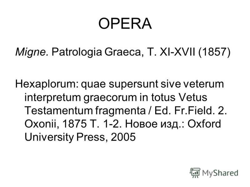 OPERA Migne. Patrologia Graeca, T. XI-XVII (1857) Hexaplorum: quae supersunt sive veterum interpretum graecorum in totus Vetus Testamentum fragmenta / Ed. Fr.Field. 2. Oxonii, 1875 T. 1-2. Новое изд.: Oxford University Press, 2005