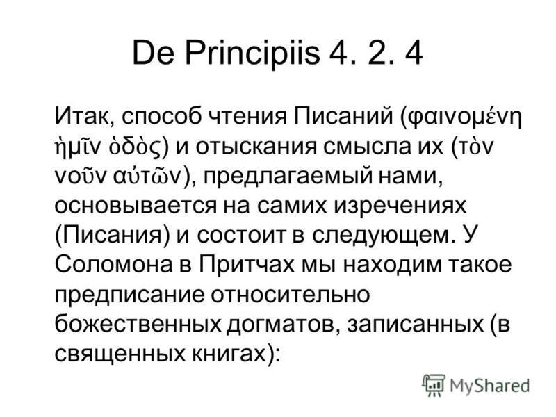 De Principiis 4. 2. 4 Итак, способ чтения Писаний (φαινομ νη μ ν δ ς) и отыскания смысла их (τ ν νο ν α τ ν), предлагаемый нами, основывается на самих изречениях (Писания) и состоит в следующем. У Соломона в Притчах мы находим такое предписание относ