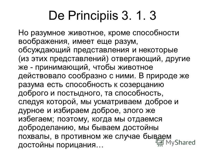 De Principiis 3. 1. 3 Но разумное животное, кроме способности воображения, имеет еще разум, обсуждающий представления и некоторые (из этих представлений) отвергающий, другие же - принимающий, чтобы животное действовало сообразно с ними. В природе же