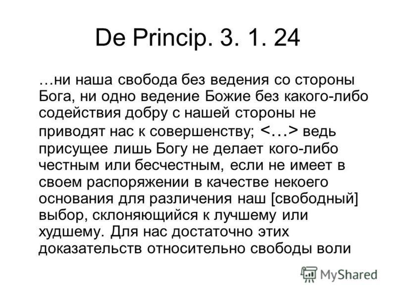 De Princip. 3. 1. 24 …ни наша свобода без ведения со стороны Бога, ни одно ведение Божие без какого-либо содействия добру с нашей стороны не приводят нас к совершенству; ведь присущее лишь Богу не делает кого-либо честным или бесчестным, если не имее