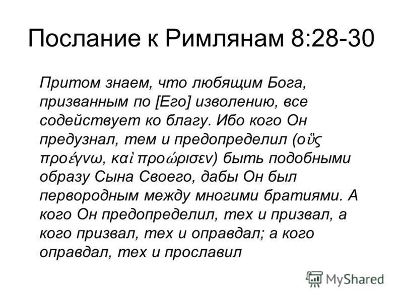 Послание к Римлянам 8:28-30 Притом знаем, что любящим Бога, призванным по [Его] изволению, все содействует ко благу. Ибо кого Он предузнал, тем и предопределил (ο ς προ γνω, κα προ ρισεν) быть подобными образу Сына Своего, дабы Он был первородным меж