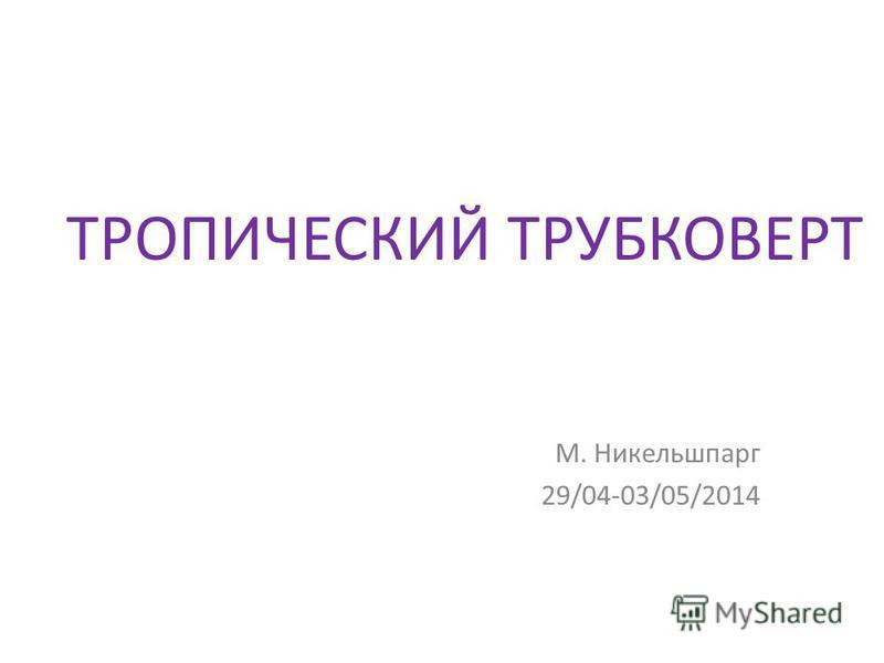 ТРОПИЧЕСКИЙ ТРУБКОВЕРТ М. Никельшпарг 29/04-03/05/2014