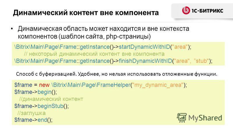 Динамический контент вне компонента Динамическая область может находится и вне контекста компонентов (шаблон сайта, php-страницы) $frame = new \Bitrix\Main\Page\FrameHelper(