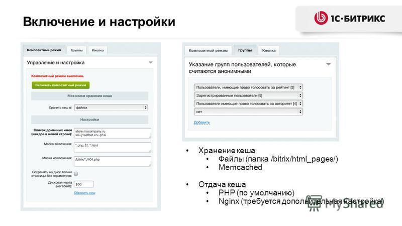 Включение и настройки Хранение кеша Файлы (папка /bitrix/html_pages/) Memcached Отдача кеша PHP (по умолчанию) Nginx (требуется дополнительная настройка)