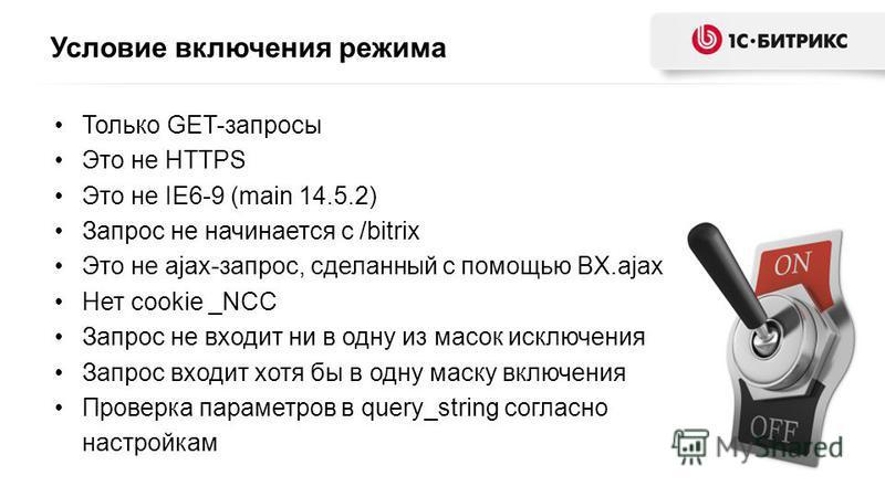 Условие включения режима Только GET-запросы Это не HTTPS Это не IE6-9 (main 14.5.2) Запрос не начинается с /bitrix Это не ajax-запрос, сделанный с помощью BX.ajax Нет cookie _NCC Запрос не входит ни в одну из масок исключения Запрос входит хотя бы в