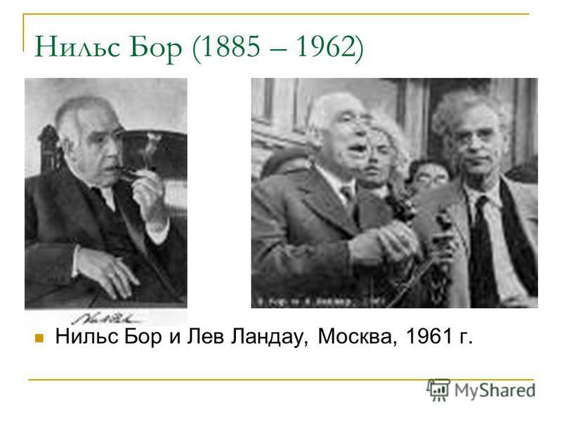 Нильс Бор (1885 – 1962) Нильс Бор и Лев Ландау, Москва, 1961 г.