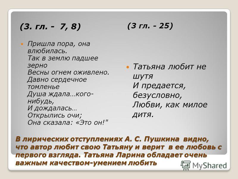 В лирических отступлениях А. С. Пушкина видно, что автор любит свою Татьяну и верит в ее любовь с первого взгляда. Татьяна Ларина обладает очень важным качеством-умением любить (3. гл. - 7, 8) (3 гл. - 25) Пришла пора, она влюбилась. Так в землю падш