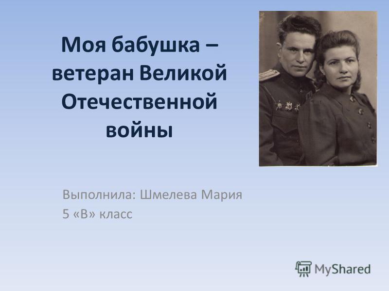 Моя бабушка – ветеран Великой Отечественной войны Выполнила: Шмелева Мария 5 «В» класс
