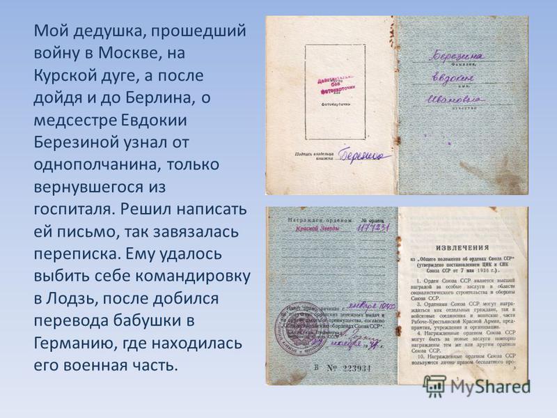 Мой дедушка, прошедший войну в Москве, на Курской дуге, а после дойдя и до Берлина, о медсестре Евдокии Березиной узнал от однополчанина, только вернувшегося из госпиталя. Решил написать ей письмо, так завязалась переписка. Ему удалось выбить себе ко