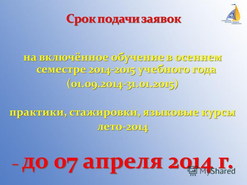 на включённое обучение в осеннем семестре 2014-2015 учебного года (01.09.2014-31.01.2015) практики, стажировки, языковые курсы лето-2014 – до 07 апреля 2014 г.