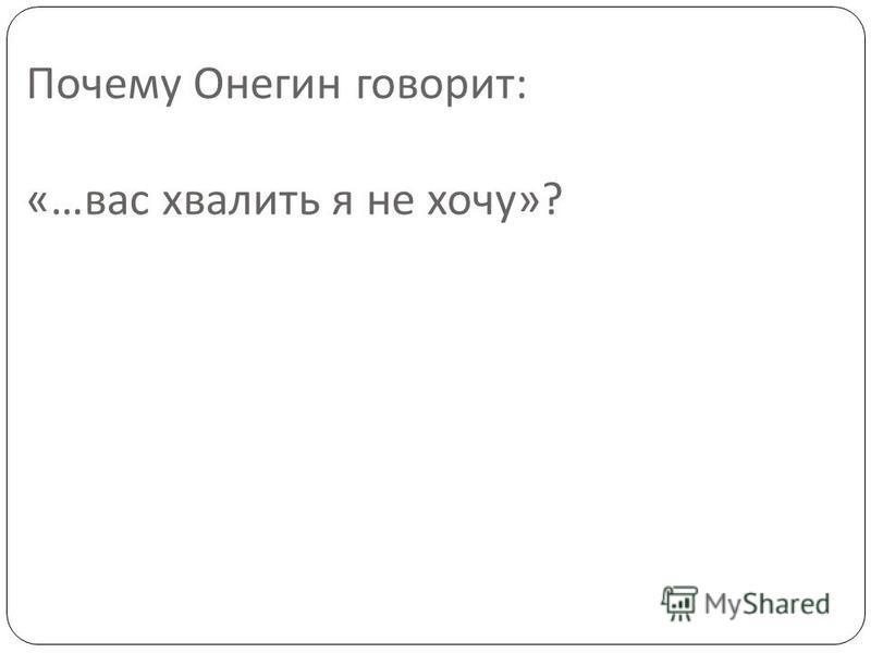 Почему Онегин говорит : «… вас хвалить я не хочу »?