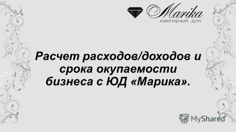 Расчет расходов/доходов и срока окупаемости бизнеса с ЮД «Марика».