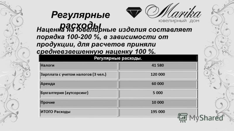 Наценка на ювелирные изделия составляет порядка 100-200 %, в зависимости от продукции, для расчетов приняли средневзвешенную наценку 100 %. Регулярные расходы. Налоги 41 580 Зарплата с учетом налогов (3 чел.)120 000 Аренда 60 000 Букгалтерия (аутсорс
