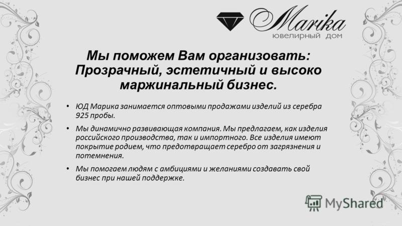 Мы поможем Вам организовать: Прозрачный, эстетичный и высоко маржинальный бизнес. ЮД Марика занимается оптовыми продажами изделий из серебра 925 пробы. Мы динамично развивающая компания. Мы предлагаем, как изделия российского производства, так и импо