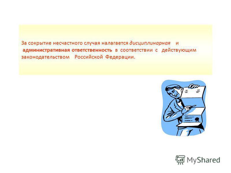 За сокрытие несчастного случая налагается дисциплинарная и административная ответственность в соответствии с действующим законодательством Российской Федерации.