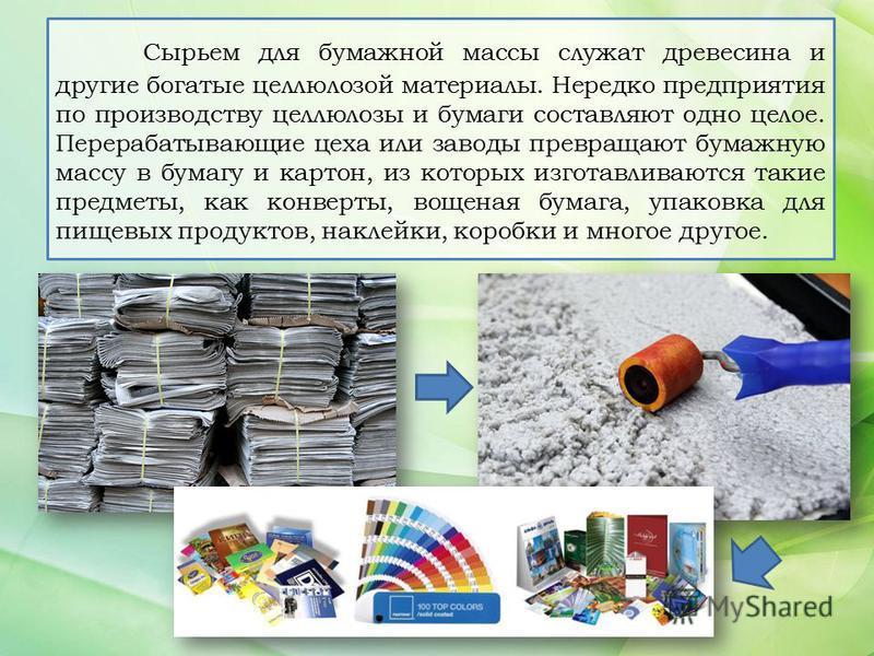 Сырьем для бумажной массы служат древесина и другие богатые целлюлозой материалы. Нередко предприятия по производству целлюлозы и бумаги составляют одно целое. Перерабатывающие цеха или заводы превращают бумажную массу в бумагу и картон, из которых и