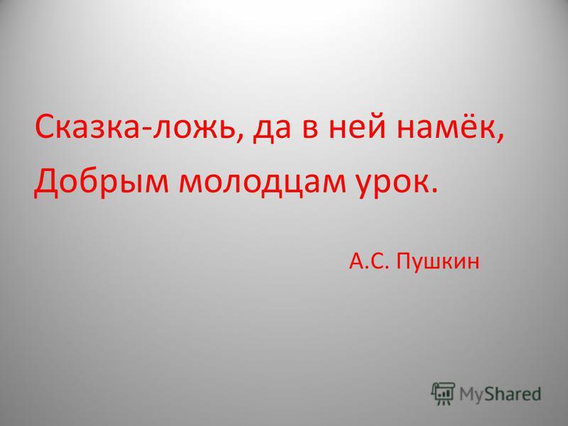Сказка-ложь, да в ней намёк, Добрым молодцам урок. А.С. Пушкин