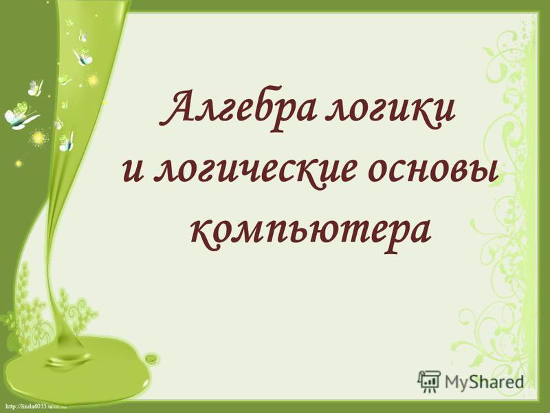 http://linda6035.ucoz.ru/ Алгебра логики и логические основы компьютера
