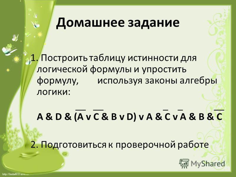 http://linda6035.ucoz.ru/ Домашнее задание 1. Построить таблицу истинности для логической формулы и упростить формулу, используя законы алгебры логики: __ __ _ _ __ A & D & (A v C & B v D) v A & C v A & B & C 2. Подготовиться к проверочной работе
