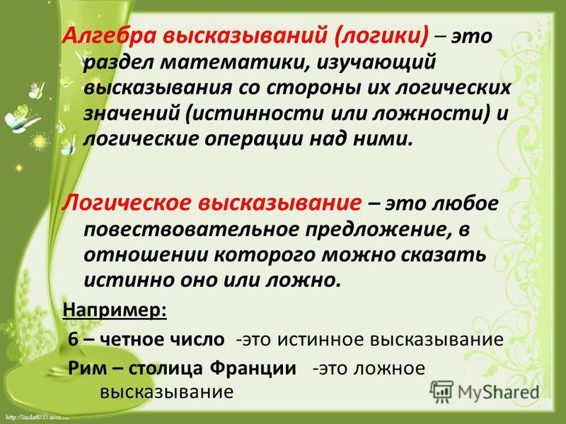 http://linda6035.ucoz.ru/ Алгебра высказываний (логики) – это раздел математики, изучающий высказывания со стороны их логических значений (истинности или ложности) и логические операции над ними. Логическое высказывание – это любое повествовательное