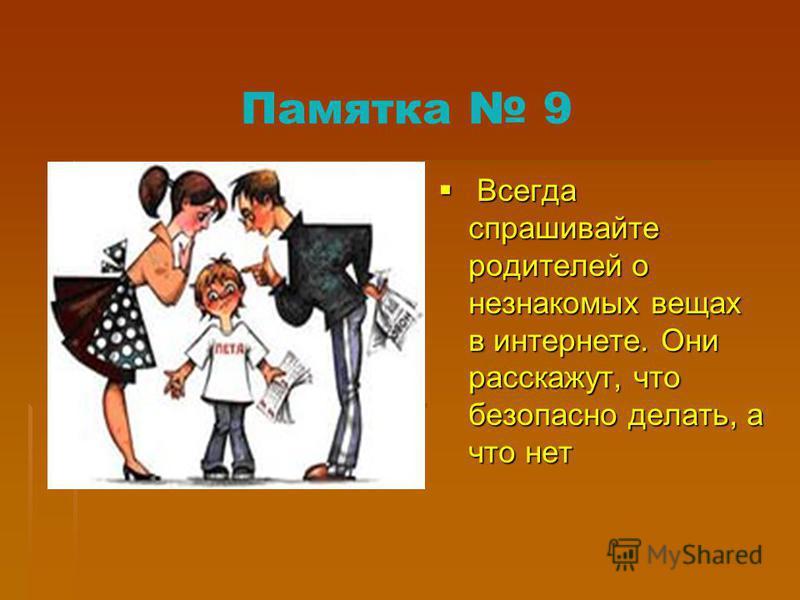 Памятка 9 Всегда спрашивайте родителей о незнакомых вещах в интернете. Они расскажут, что безопасно делать, а что нет Всегда спрашивайте родителей о незнакомых вещах в интернете. Они расскажут, что безопасно делать, а что нет