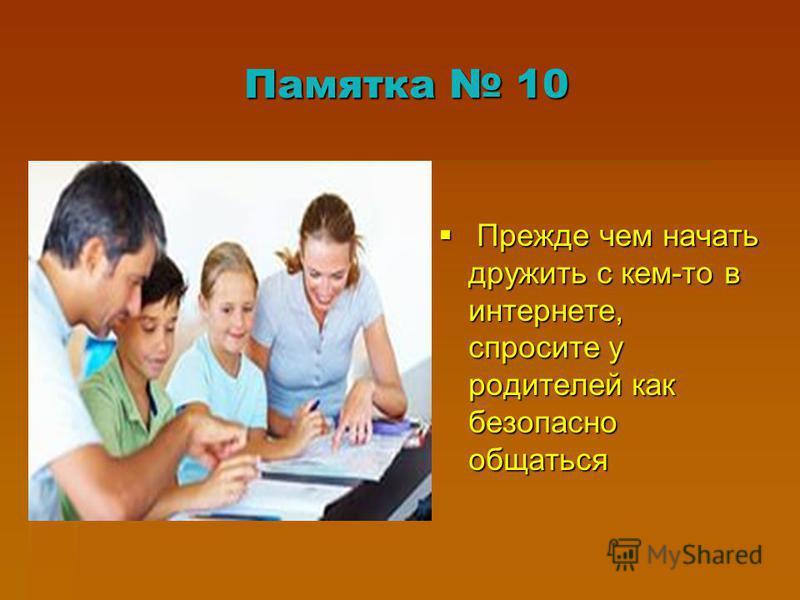 Памятка 10 Прежде чем начать дружить с кем-то в интернете, спросите у родителей как безопасно общаться Прежде чем начать дружить с кем-то в интернете, спросите у родителей как безопасно общаться