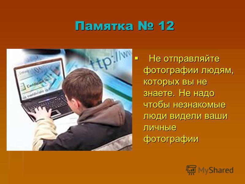 Памятка 12 Не отправляйте фотографии людям, которых вы не знаете. Не надо чтобы незнакомые люди видели ваши личные фотографии Не отправляйте фотографии людям, которых вы не знаете. Не надо чтобы незнакомые люди видели ваши личные фотографии