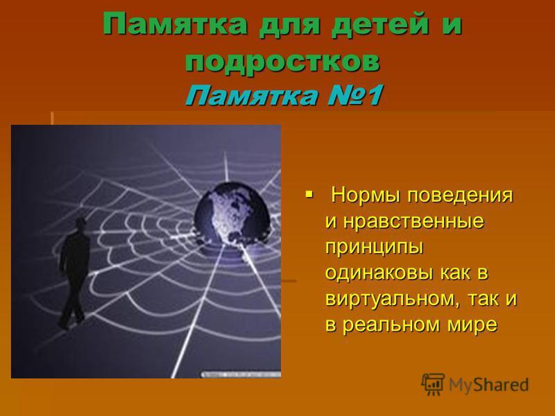 Памятка для детей и подростков Памятка 1 Нормы поведения и нравственные принципы одинаковы как в виртуальном, так и в реальном мире Нормы поведения и нравственные принципы одинаковы как в виртуальном, так и в реальном мире