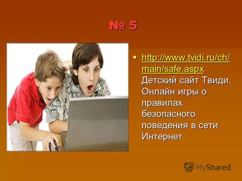 5 http://www.tvidi.ru/ch/ main/safe.aspx Детский сайт Твиди. Онлайн игры о правилах безопасного поведения в сети Интернет http://www.tvidi.ru/ch/ main/safe.aspx Детский сайт Твиди. Онлайн игры о правилах безопасного поведения в сети Интернет http://w