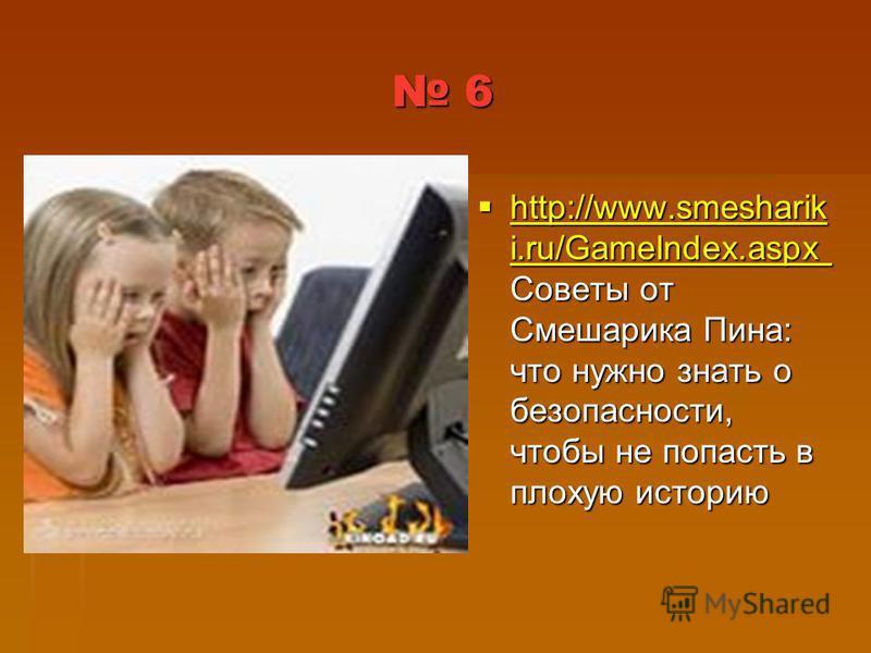 6 http://www.smesharik i.ru/GameIndex.aspx Советы от Смешарика Пина: что нужно знать о безопасности, чтобы не попасть в плохую историю http://www.smesharik i.ru/GameIndex.aspx Советы от Смешарика Пина: что нужно знать о безопасности, чтобы не попасть
