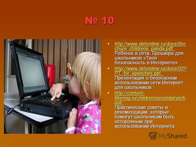 10 10 http://www.detionline.ru/docs/Bro chure_childrens_panda.pdf Ребенок в сети. Брошюра для школьников «Твоя безопасность в Интернете». http://www.detionline.ru/docs/Bro chure_childrens_panda.pdf Ребенок в сети. Брошюра для школьников «Твоя безопас