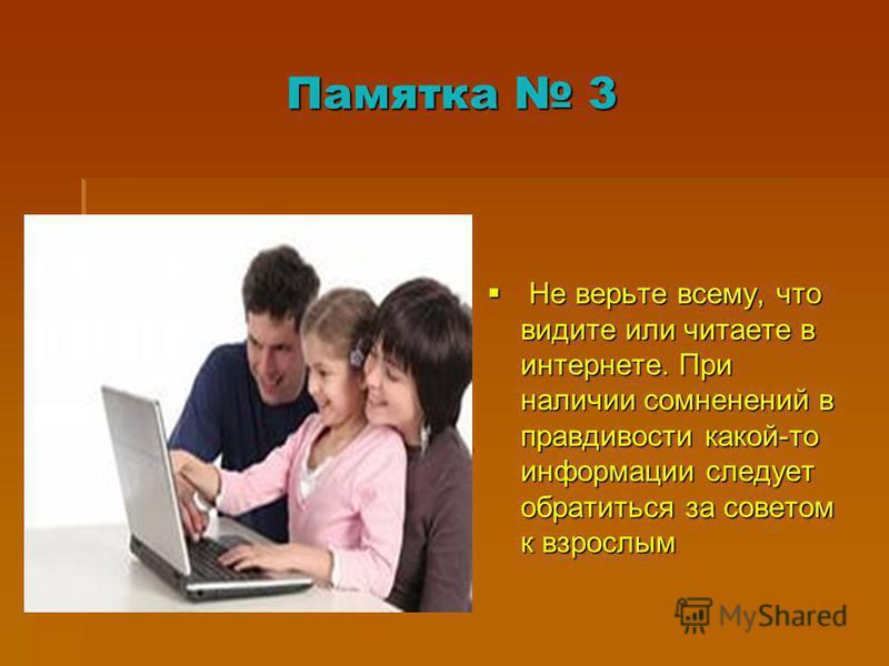 Памятка 3 Не верьте всему, что видите или читаете в интернете. При наличии сомнений в правдивости какой-то информации следует обратиться за советом к взрослым Не верьте всему, что видите или читаете в интернете. При наличии сомнений в правдивости как