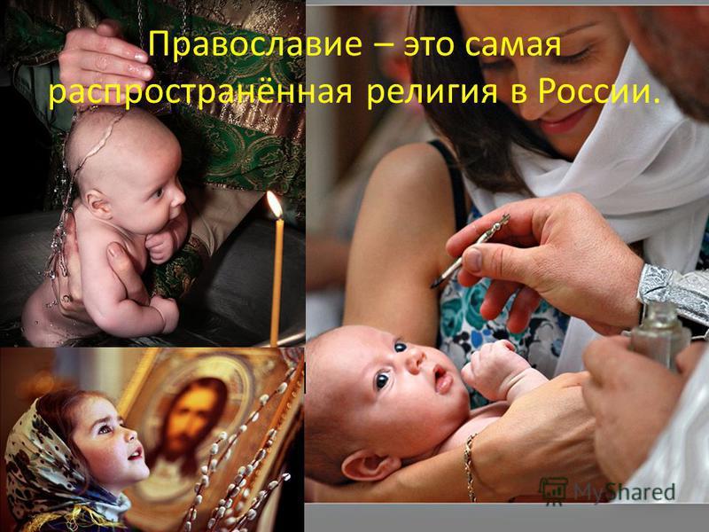 Православие – это самая распространённая религия в России.