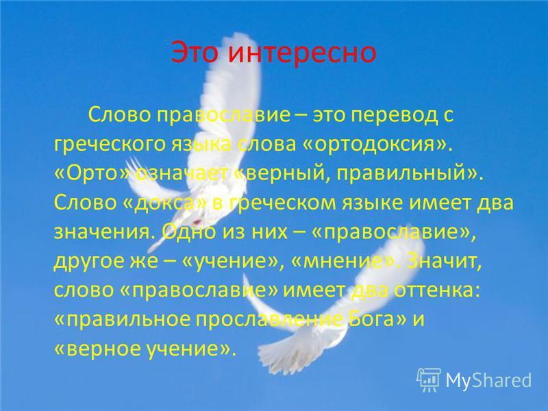 Это интересно Слово православие – это перевод с греческого языка слова «ортодоксия». «Орто» означает «верный, правильный». Слово «доска» в греческом языке имеет два значения. Одно из них – «православие», другое же – «учение», «мнение». Значит, слово