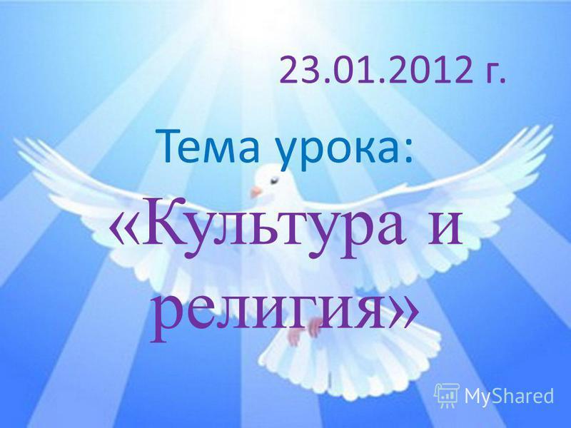 Тема урока: «Культура и религия» 23.01.2012 г.