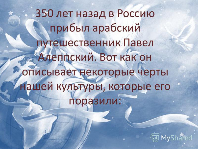 . 350 лет назад в Россию прибыл арабский путешественник Павел Алеппский. Вот как он описывает некоторые черты нашей культуры, которые его поразили: