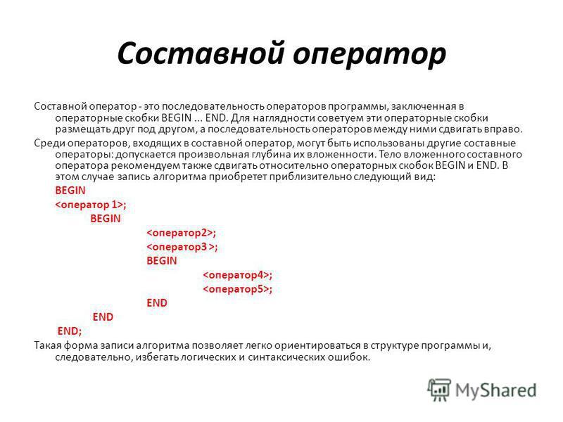 Составной оператор Составной оператор - это последовательность операторов программы, заключенная в операторные скобки BEGIN... END. Для наглядности советуем эти операторные скобки размещать друг под другом, а последовательность операторов между ними