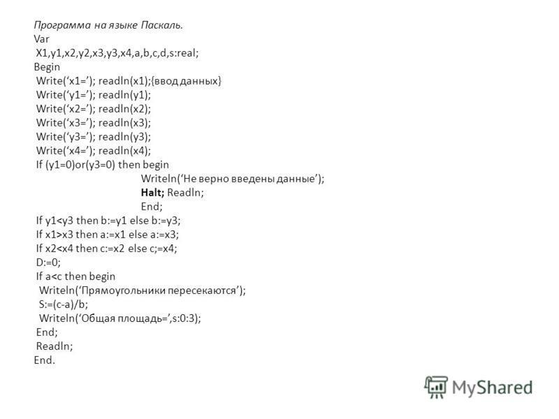 Программа на языке Паскаль. Var X1,y1,x2,y2,x3,y3,x4,a,b,c,d,s:real; Begin Write(x1=); readln(x1);{ввод данных} Write(y1=); readln(y1); Write(x2=); readln(x2); Write(x3=); readln(x3); Write(y3=); readln(y3); Write(x4=); readln(x4); If (y1=0)or(y3=0)