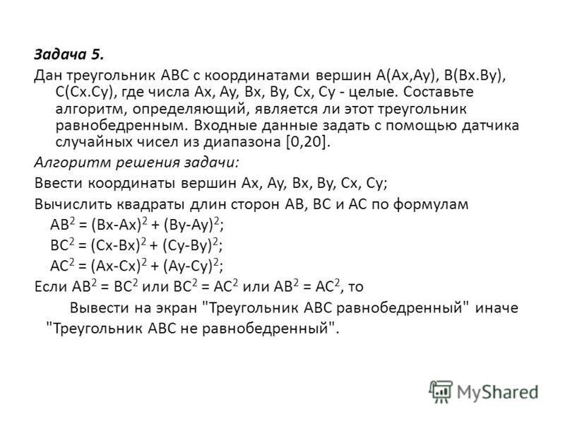 Задача 5. Дан треугольник ABC с координатами вершин А(Ах,Ау), В(Вх.Ву), С(Сх.Су), где числа Ах, Ay, Bx, By, Cx, Су - целые. Составьте алгоритм, определяющий, является ли этот треугольник равнобедренным. Входные данные задать с помощью датчика случайн