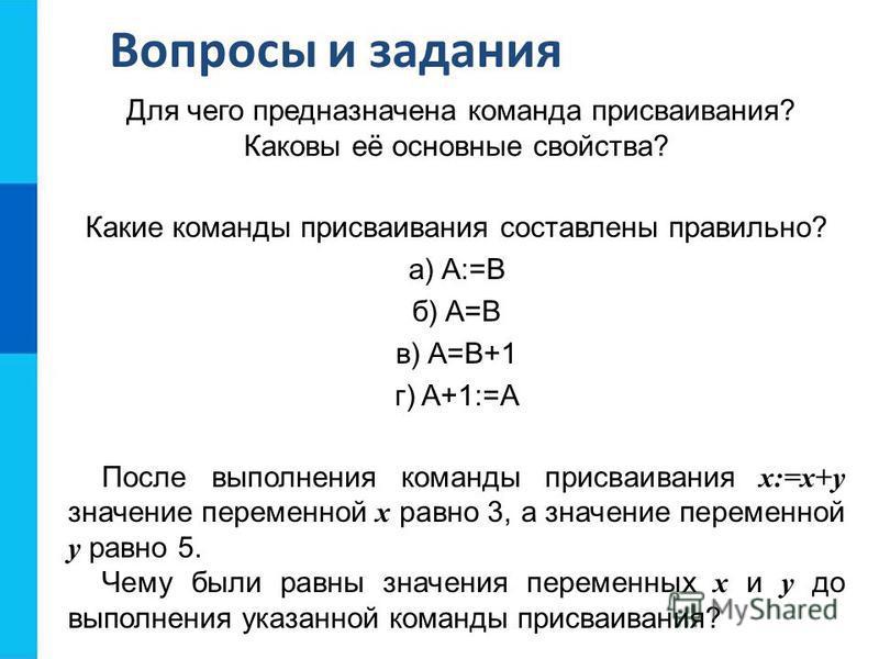 Вопросы и задания Для чего предназначена команда присваивания? Каковы её основные свойства? Какие команды присваивания составлены правильно? а) A:=B б) A=B в) A=B+1 г) A+1:=А После выполнения команды присваивания x:=x+y значение переменной x равно 3,