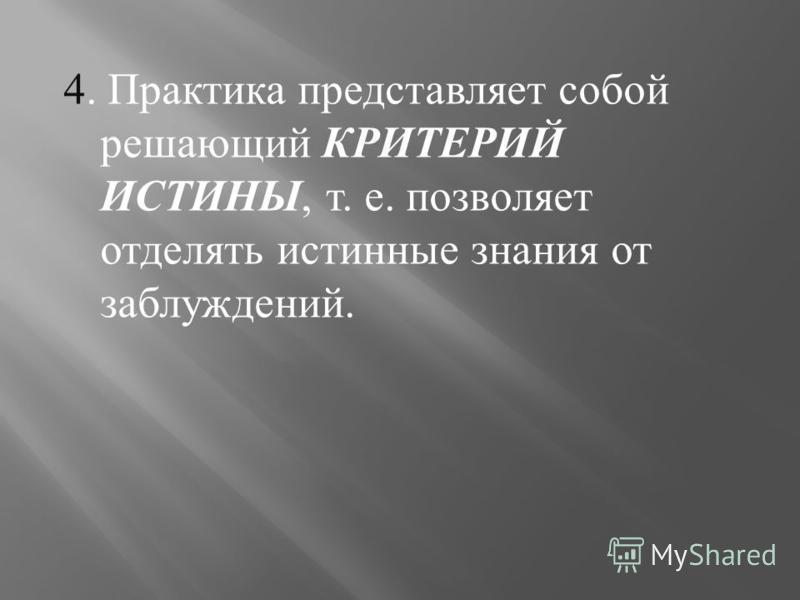 4. Практика представляет собой решающий КРИТЕРИЙ ИСТИНЫ, т. е. позволяет отделять истинные знания от заблуждений.