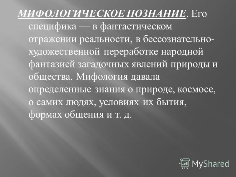 МИФОЛОГИЧЕСКОЕ ПОЗНАНИЕ. Его специфика в фантастическом отражении реальности, в бессознательно - художественной переработке народной фантазией загадочных явлений природы и общества. Мифология давала определенные знания о природе, космосе, о самих люд