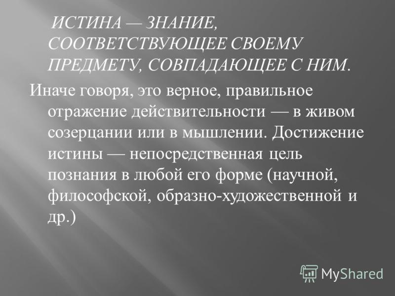 ИСТИНА ЗНАНИЕ, СООТВЕТСТВУЮЩЕЕ СВОЕМУ ПРЕДМЕТУ, СОВПАДАЮЩЕЕ С НИМ. Иначе говоря, это верное, правильное отражение действительности в живом созерцании или в мышлении. Достижение истины непосредственная цель познания в любой его форме ( научной, филосо