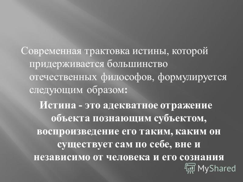 Современная трактовка истины, которой придерживается большинство отечественных философов, формулируется следующим образом : Истина - это адекватное отражение объекта познающим субъектом, воспроизведение его таким, каким он существует сам по себе, вне