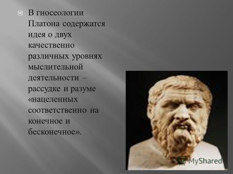 В гносеологии Платона содержатся идея о двух качественно различных уровнях мыслительной деятельности – рассудке и разуме « нацеленных соответственно на конечное и бесконечное ».