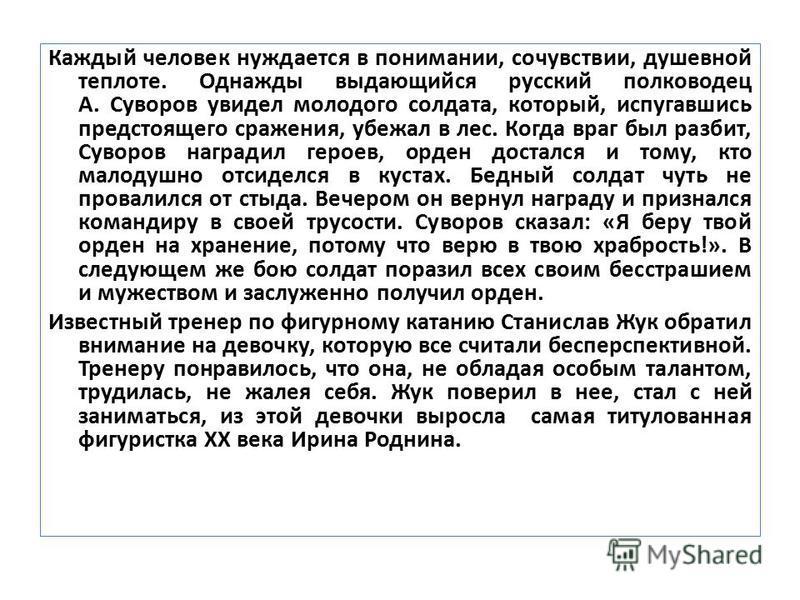 Каждый человек нуждается в понимании, сочувствии, душевной теплоте. Однажды выдающийся русский полководец А. Суворов увидел молодого солдата, который, испугавшись предстоящего сражения, убежал в лес. Когда враг был разбит, Суворов наградил героев, ор